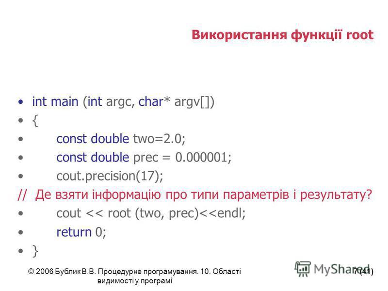 © 2006 Бублик В.В. Процедурне програмування. 10. Області видимості у програмі 7 (41) Використання функції root int main (int argc, char* argv[]) { const double two=2.0; const double prec = 0.000001; cout.precision(17); // Де взяти інформацію про типи