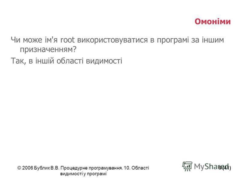 © 2006 Бублик В.В. Процедурне програмування. 10. Області видимості у програмі 9 (41) Омоніми Чи може ім'я root використовуватися в програмі за іншим призначенням? Так, в іншій області видимості