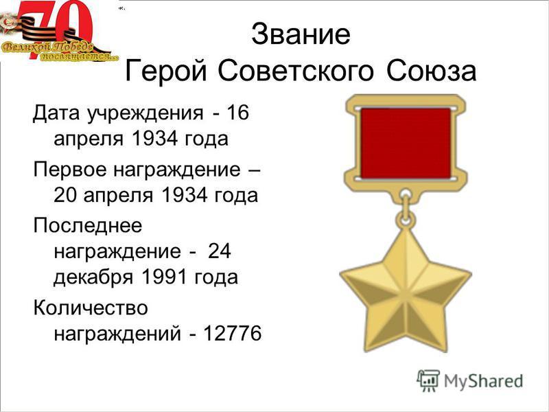 Звание Герой Советского Союза Дата учреждения - 16 апреля 1934 года Первое награждение – 20 апреля 1934 года Последнее награждение - 24 декабря 1991 года Количество награждений - 12776
