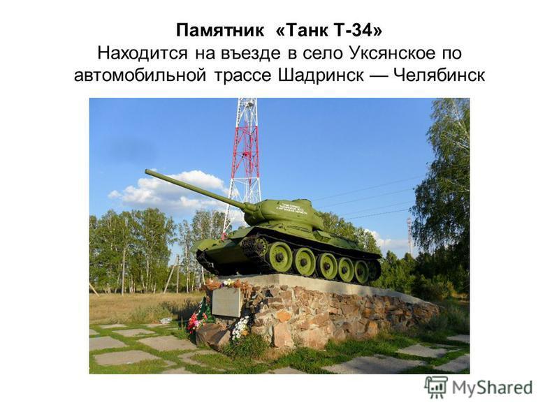 Памятник «Танк Т-34» Находится на въезде в село Уксянское по автомобильной трассе Шадринск Челябинск