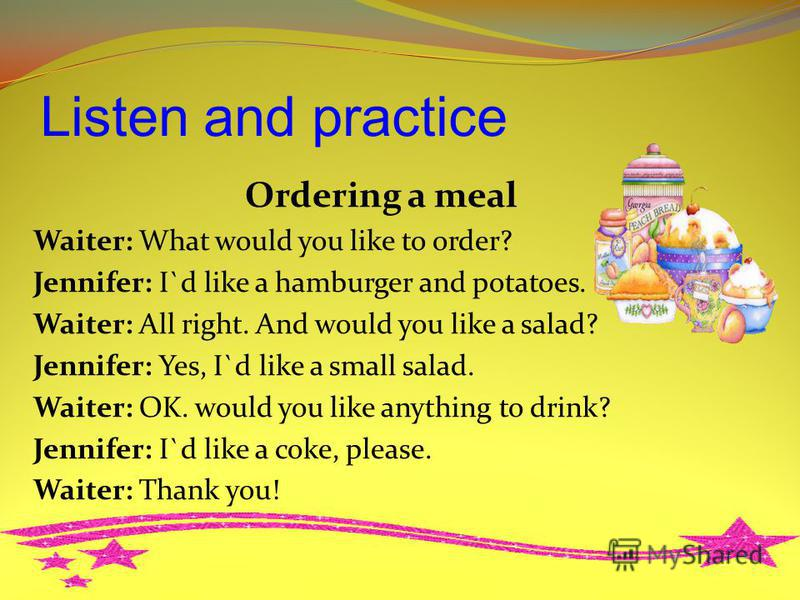 Listen and practice Ordering a meal Waiter: What would you like to order? Jennifer: I`d like a hamburger and potatoes. Waiter: All right. And would you like a salad? Jennifer: Yes, I`d like a small salad. Waiter: OK. would you like anything to drink?