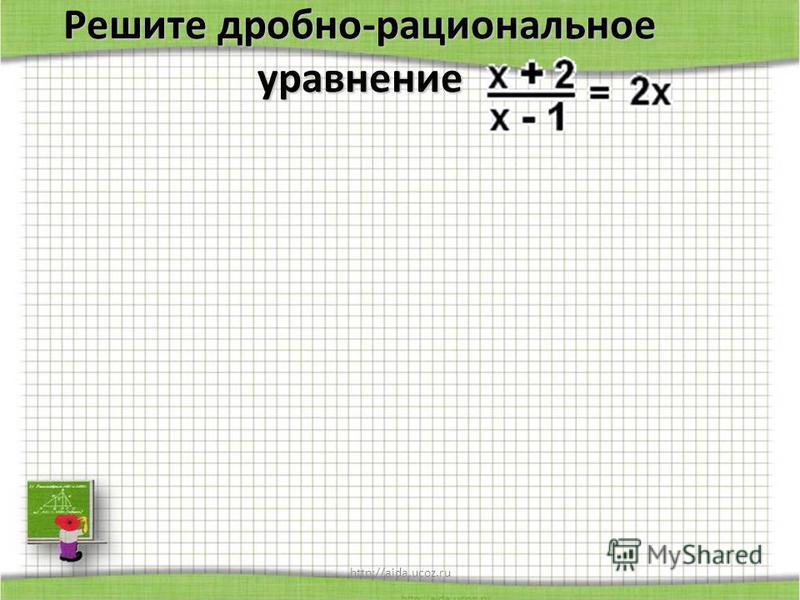 http://aida.ucoz.ru Решите дробно-рациональное уравнение
