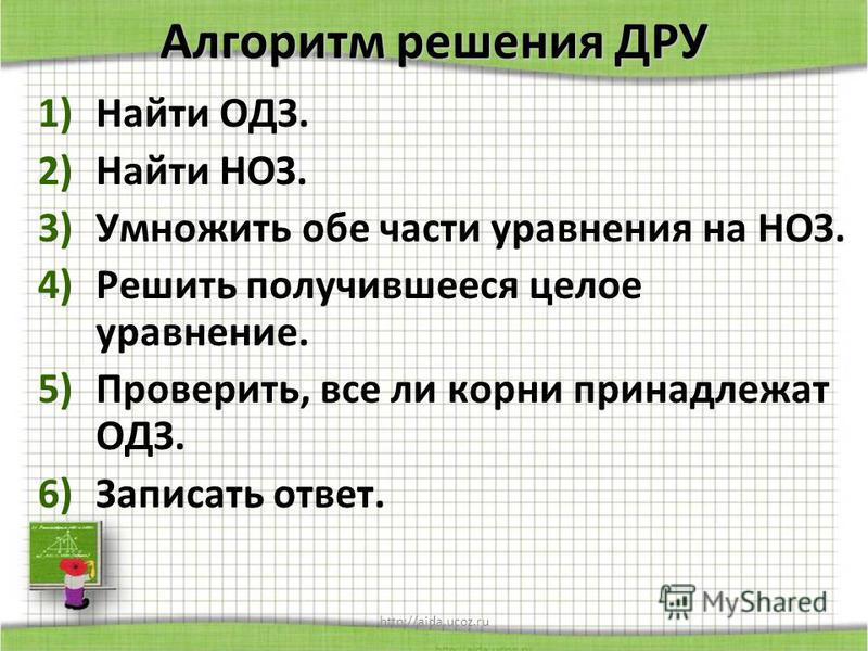 http://aida.ucoz.ru Алгоритм решения ДРУ 1)Найти ОДЗ. 2)Найти НОЗ. 3)Умножить обе части уравнения на НОЗ. 4)Решить получившееся целое уравнение. 5)Проверить, все ли корни принадлежат ОДЗ. 6)Записать ответ.