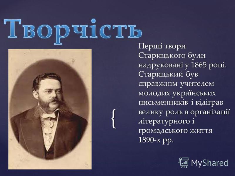 { Перші твори Старицького були надруковані у 1865 році. Старицький був справжнім учителем молодих українських письменників і відіграв велику роль в організації літературного і громадського життя 1890-х рр.