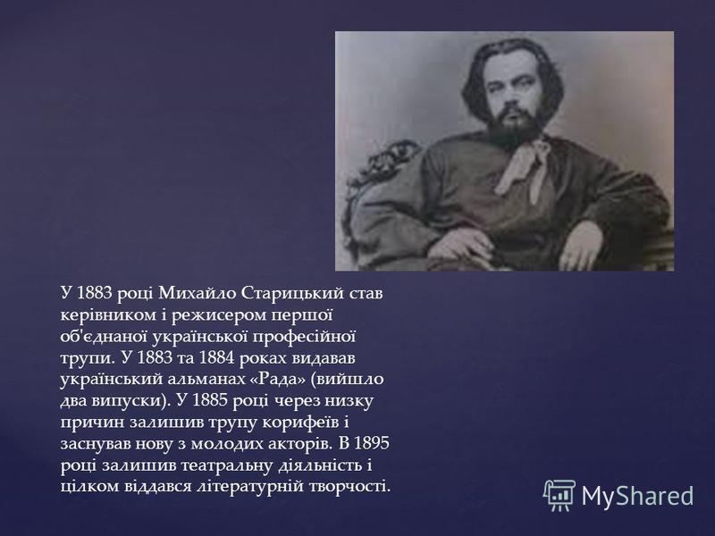 У 1883 році Михайло Старицький став керівником і режисером першої об'єднаної української професійної трупи. У 1883 та 1884 роках видавав український альманах «Рада» (вийшло два випуски). У 1885 році через низку причин залишив трупу корифеїв і заснува
