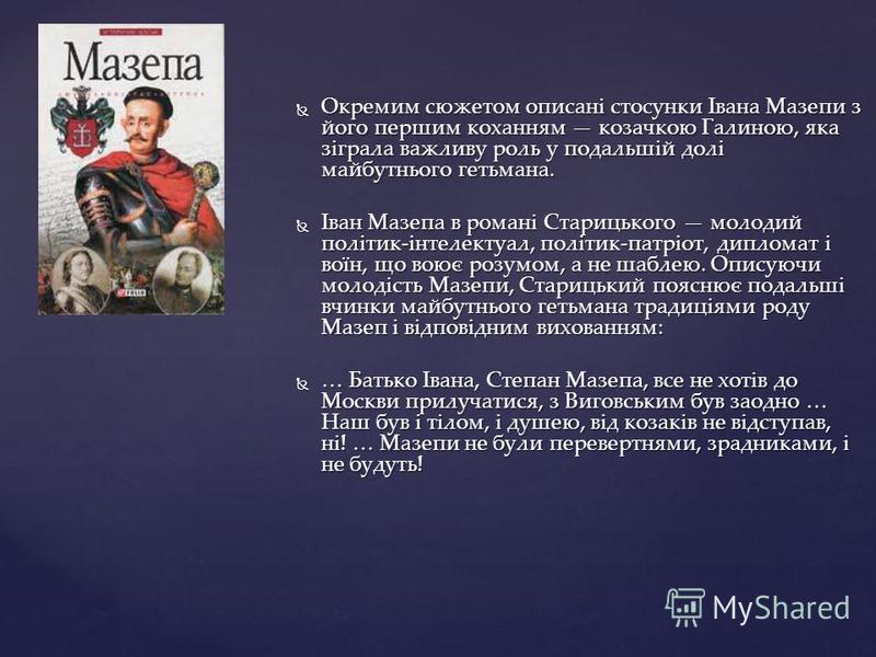 Окремим сюжетом описані стосунки Івана Мазепи з його першим коханням козачкою Галиною, яка зіграла важливу роль у подальшій долі майбутнього гетьмана. Окремим сюжетом описані стосунки Івана Мазепи з його першим коханням козачкою Галиною, яка зіграла