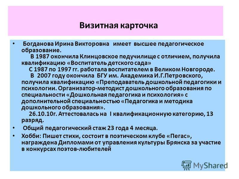 Визитная карточка Богданова Ирина Викторовна имеет высшее педагогическое образование. В 1987 окончила Клинцовское педучилище с отличием, получила квалификацию «Воспитатель детского сада» С 1987 по 1997 гг. работала воспитателем в Великом Новгороде. В
