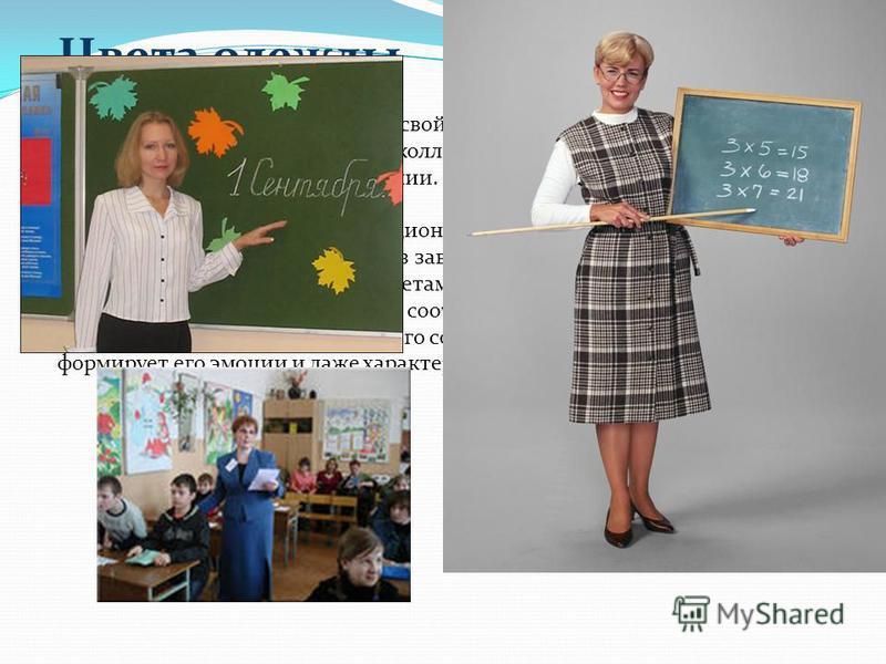 Цвета одежды Учитель может скорректировать свой имидж, улучшить его, а значит, найти взаимопонимание с учениками и коллегами по работе, меняя свои цветовые предпочтения в одежде и окружении. Восприятие цвета зависит от эмоционального состояния челове