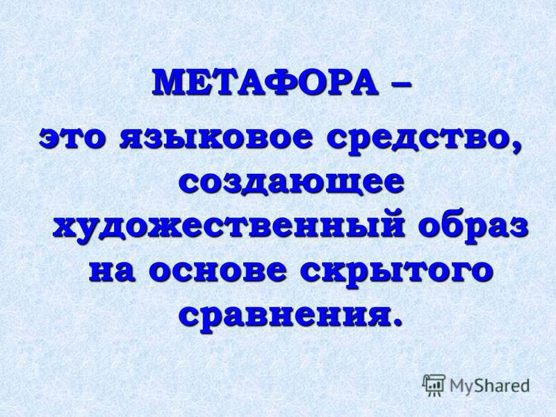 МЕТАФОРА – это языковое средство, создающее художественный образ на основе скрытого сравнения.