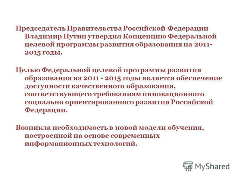 Председатель Правительства Российской Федерации Владимир Путин утвердил Концепцию Федеральной целевой программы развития образования на 2011- 2015 годы. Целью Федеральной целевой программы развития образования на 2011 - 2015 годы является обеспечение
