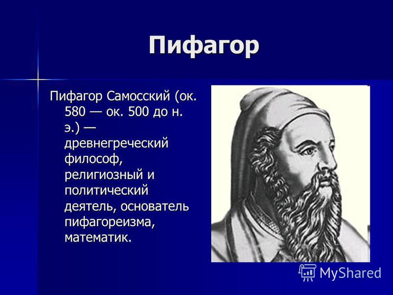 Пифагор Пифагор Пифагор Самосский (ок. 580 ок. 500 до н. э.) древнегреческий философ, религиозный и политический деятель, основатель пифагореизма, математик.