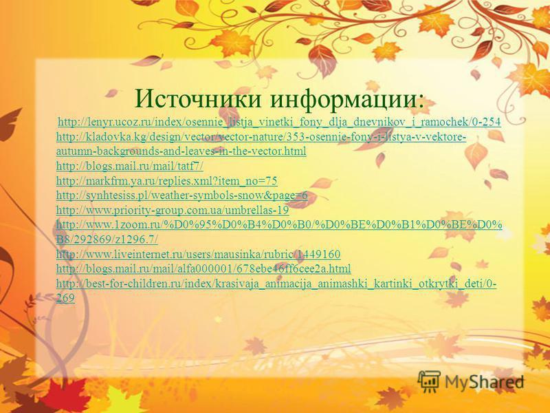 Источники информации: http://lenyr.ucoz.ru/index/osennie_listja_vinetki_fony_dlja_dnevnikov_i_ramochek/0-254 http://kladovka.kg/design/vector/vector-nature/353-osennie-fony-i-listya-v-vektore- autumn-backgrounds-and-leaves-in-the-vector.html http://b