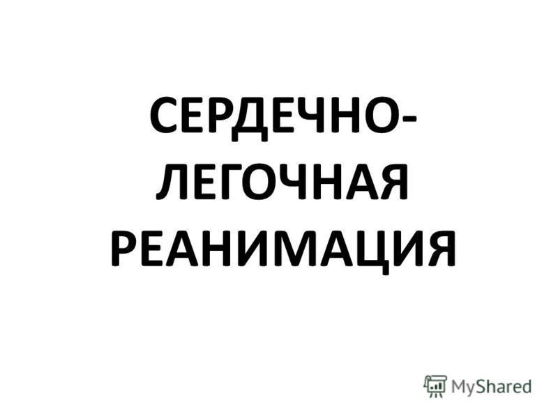 СЕРДЕЧНО- ЛЕГОЧНАЯ РЕАНИМАЦИЯ