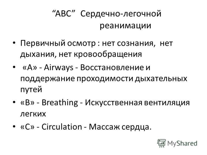 ABC Сердечно-легочной реанимации Первичный осмотр : нет сознания, нет дыхания, нет кровообращения «A» - Airways - Восстановление и поддержание проходимости дыхательных путей «B» - Breathing - Искусственная вентиляция легких «С» - Сirculation - Массаж