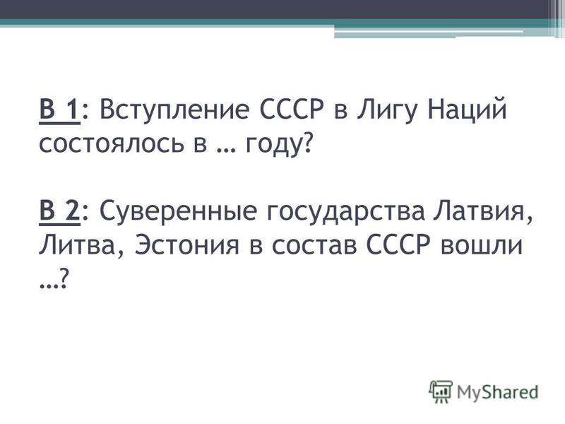 В 1: Вступление СССР в Лигу Наций состоялось в … году? В 2: Суверенные государства Латвия, Литва, Эстония в состав СССР вошли …?