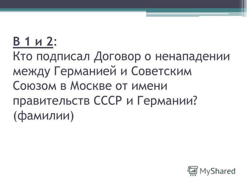 В 1 и 2: Кто подписал Договор о ненападении между Германией и Советским Союзом в Москве от имени правительств СССР и Германии? (фамилии)