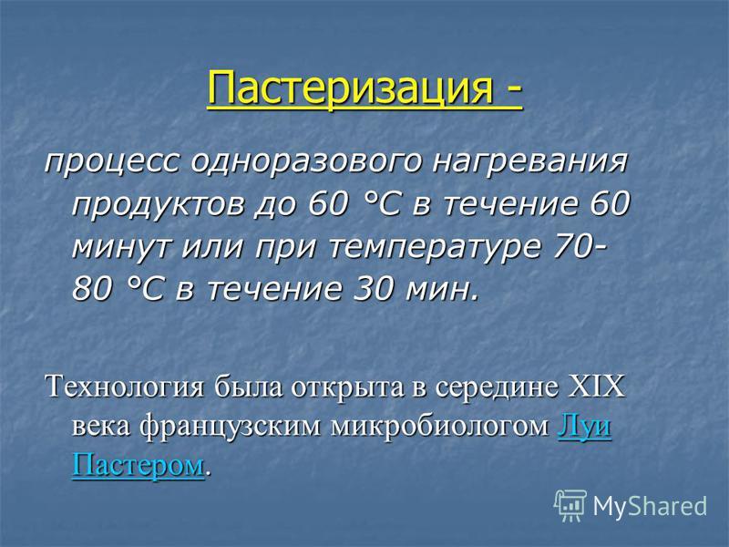 Пастеризация - процесс одноразового нагревания продуктов до 60 °C в течение 60 минут или при температуре 70- 80 °C в течение 30 мин. Технология была открыта в середине XIX века французским микробиологом Луи Пастером. Луи Пастером Луи Пастером
