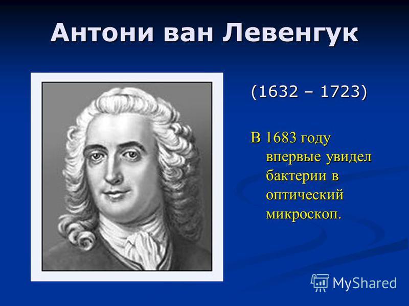 Антони ван Левенгук (1632 – 1723) В 1683 году впервые увидел бактерии в оптический микроскоп.