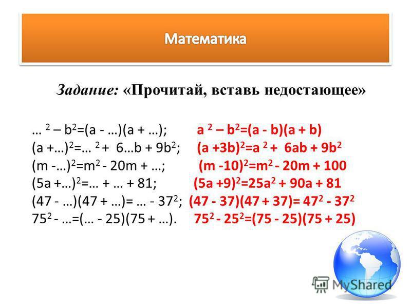 Задание: «Прочитай, вставь недостающее» … 2 – b 2 =(a - …)(a + …); a 2 – b 2 =(a - b)(a + b) (a +…) 2 =… 2 + 6…b + 9b 2 ; (a +3b) 2 =a 2 + 6ab + 9b 2 (m -…) 2 =m 2 - 20m + …; (m -10) 2 =m 2 - 20m + 100 (5a +…) 2 =… + … + 81; (5a +9) 2 =25a 2 + 90a +