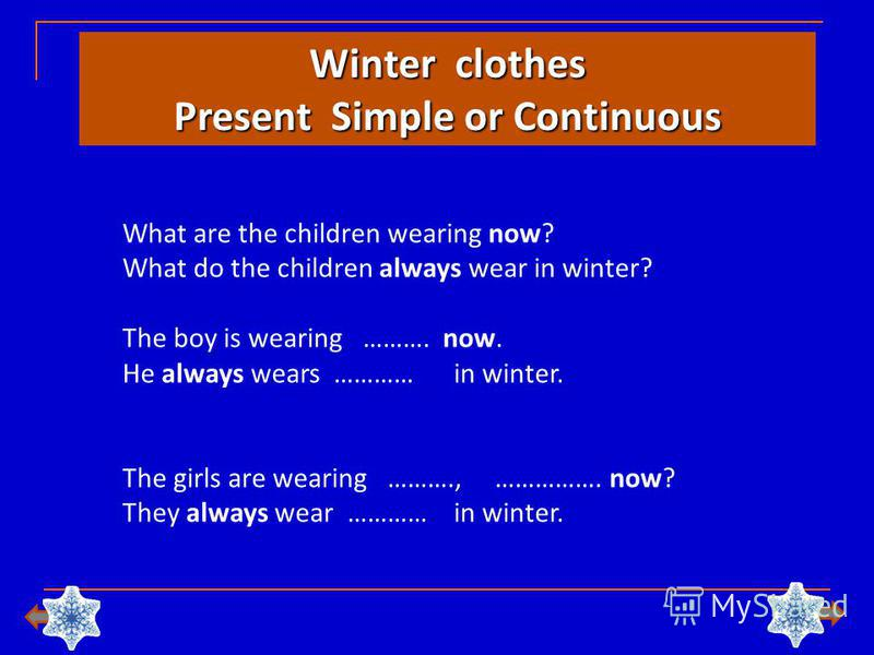 Winter clothes Present Simple or Continuous What are the children wearing now? What do the children always wear in winter? The boy is wearing ………. now. He always wears ………… in winter. The girls are wearing ………., ……………. now? They always wear ………… in w
