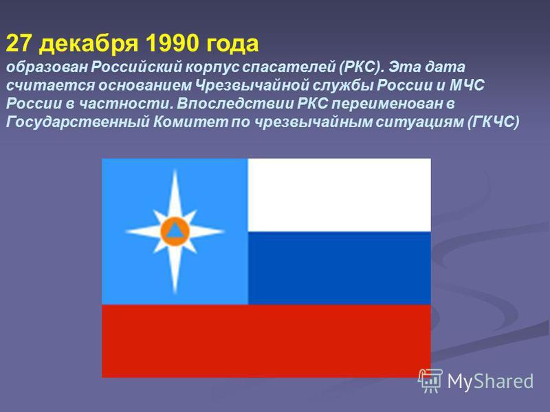 27 декабря 1990 года образован Российский корпус спасателей (РКС). Эта дата считается основанием Чрезвычайной службы России и МЧС России в частности. Впоследствии РКС переименован в Государственный Комитет по чрезвычайным ситуациям (ГКЧС)