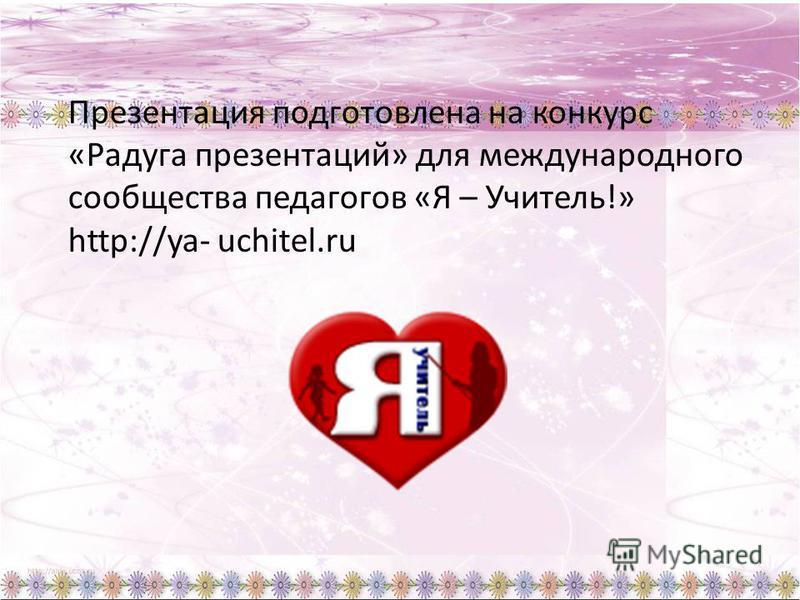 Презентация подготовлена на конкурс «Радуга презентаций» для международного сообщества педагогов «Я – Учитель!» http://ya- uchitel.ru