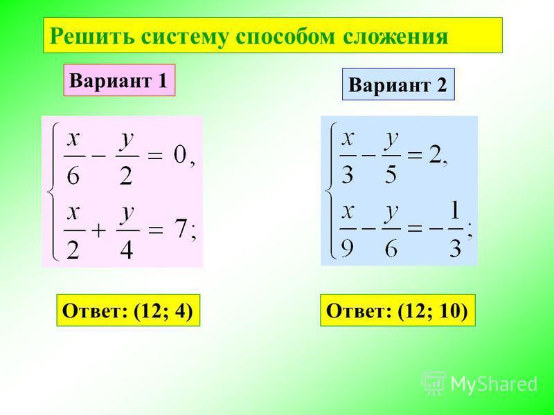 Решить систему способом сложения Вариант 1 Вариант 2 Ответ: (12; 4)Ответ: (12; 10)