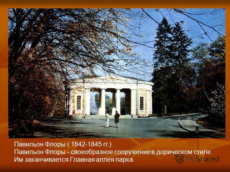 Павильон Флоры ( 1842-1845 гг.) Павильон Флоры - своеобразное сооружение в дорическом стиле. Им заканчивается Главная аллея парка.