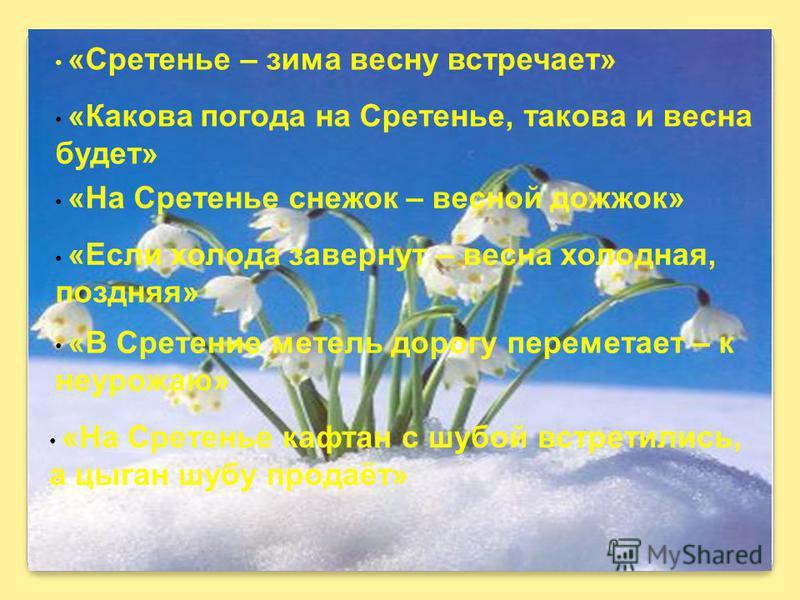 «Сретенье – зима весну встречает» «Какова погода на Сретенье, такова и весна будет» «На Сретенье снежок – весной должок» «Если холода завернут – весна холодная, поздняя» «В Сретение метель дорогу переметает – к неурожаю» «На Сретенье кафтан с шубой в
