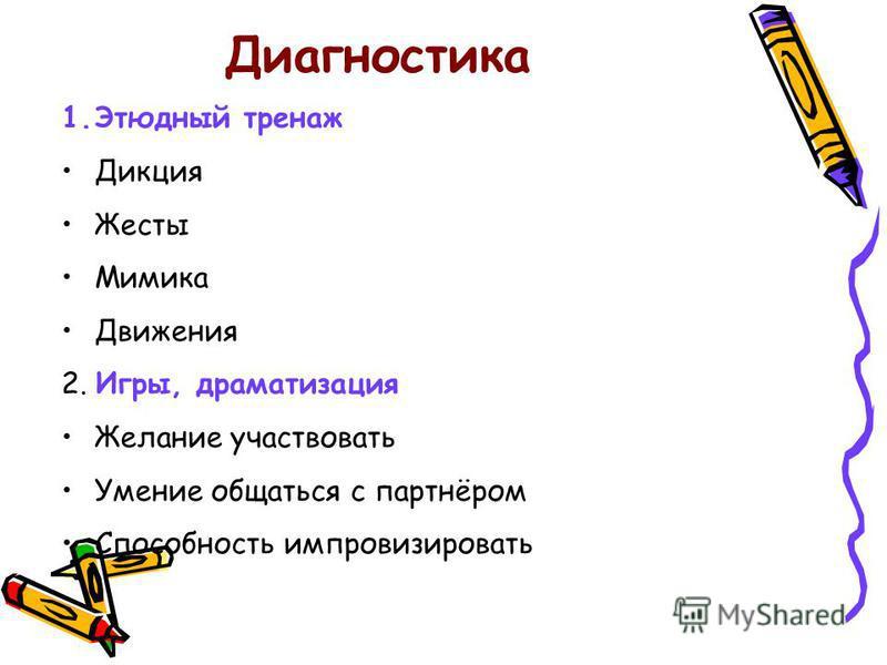 Диагностика 1. Этюдный тренаж Дикция Жесты Мимика Движения 2. Игры, драматизация Желание участвовать Умение общаться с партнёром Способность импровизировать
