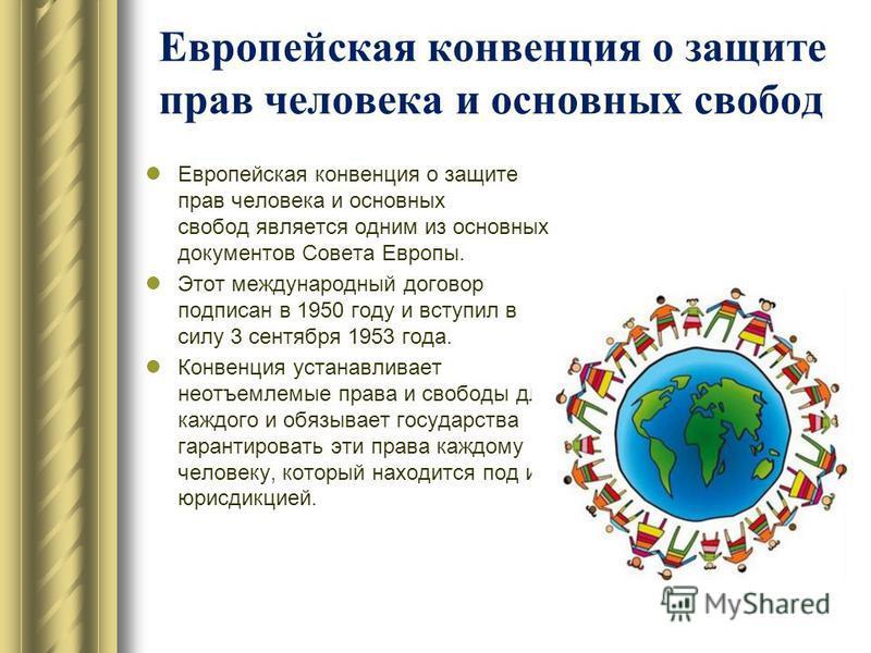 Европейская конвенция о защите прав человека и основных свобод Европейская конвенция о защите прав человека и основных свобод является одним из основных документов Совета Европы. Этот международный договор подписан в 1950 году и вступил в силу 3 сент