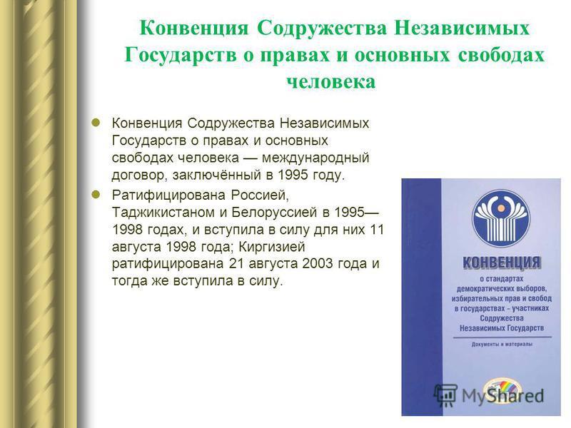 Конвенция Содружества Независимых Государств о правах и основных свободах человека Конвенция Содружества Независимых Государств о правах и основных свободах человека международный договор, заключённый в 1995 году. Ратифицирована Россией, Таджикистано