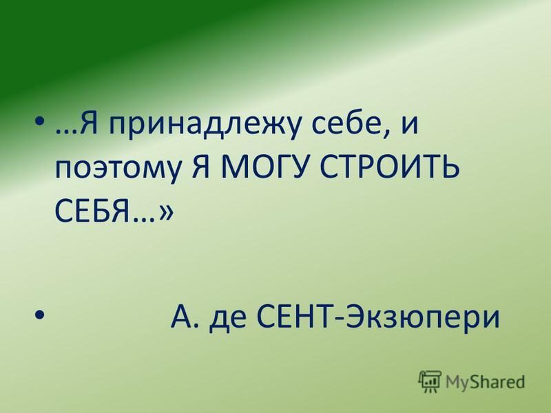 …Я принадлежу себе, и поэтому Я МОГУ СТРОИТЬ СЕБЯ…» А. де СЕНТ-Экзюпери