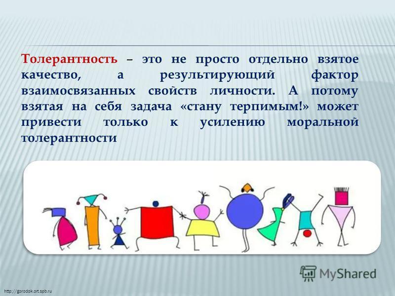 Толерантность – это не просто отдельно взятое качество, а результирующий фактор взаимосвязанных свойств личности. А потому взятая на себя задача «стану терпимым!» может привести только к усилению моральной толерантности http://gorodok.ort.spb.ru