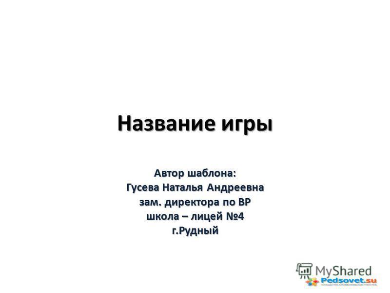 Название игры Автор шаблона: Гусева Наталья Андреевна зам. директора по ВР школа – лицей 4 г.Рудный
