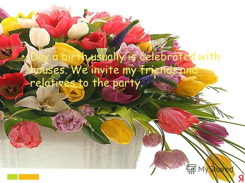 Day a birth usually is celebrated with houses. We invite my friends and relatives to the party.