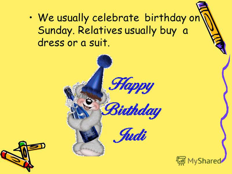 We usually celebrate birthday on Sunday. Relatives usually buy a dress or a suit.