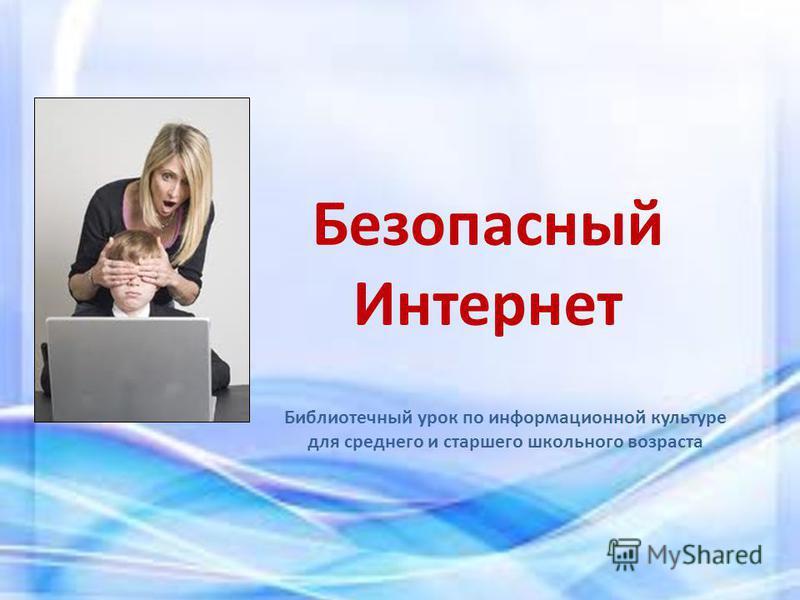 Безопасный Интернет Библиотечный урок по информационной культуре для среднего и старшего школьного возраста
