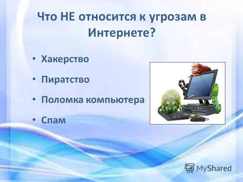 Что НЕ относится к угрозам в Интернете? Хакерство Пиратство Поломка компьютера Спам