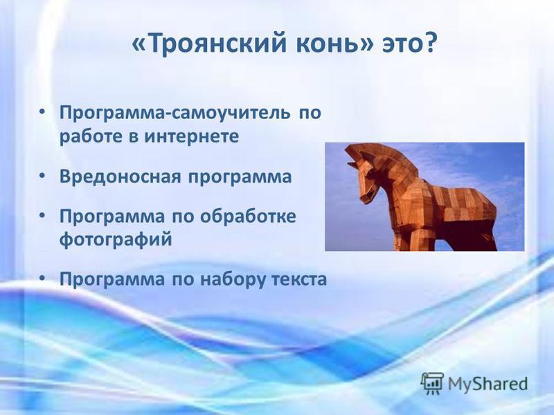 «Троянский конь» это? Программа-самоучитель по работе в интернете Вредоносная программа Программа по обработке фотографий Программа по набору текста