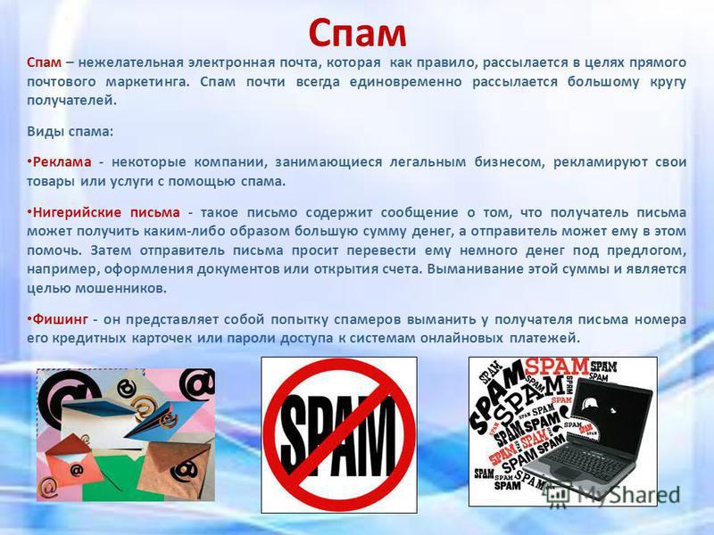 Спам Спам – нежелательная электронная почта, которая как правило, рассылается в целях прямого почтового маркетинга. Спам почти всегда единовременно рассылается большому кругу получателей. Виды спама: Реклама - некоторые компании, занимающиеся легальн