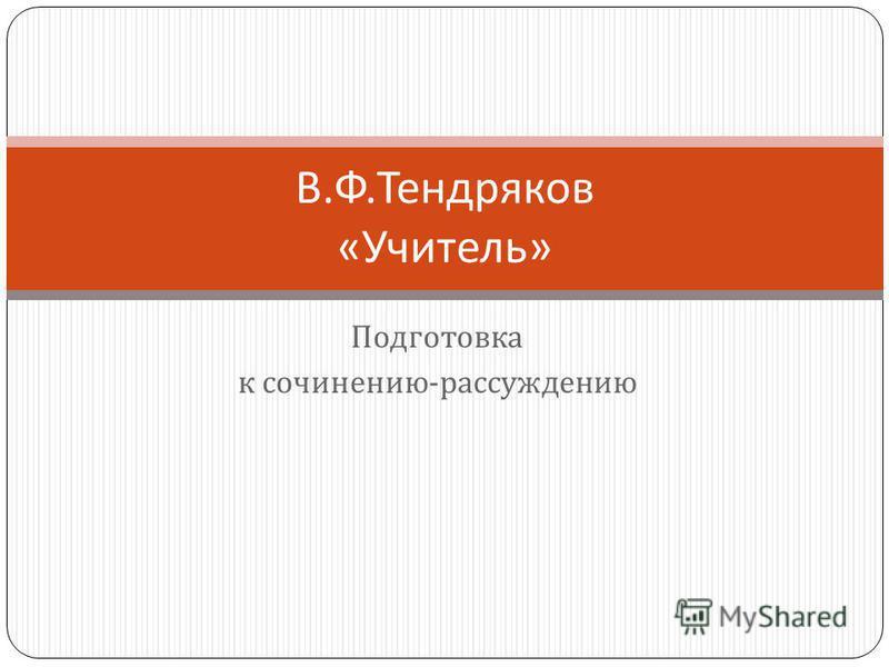 Подготовка к сочинению - рассуждению В. Ф. Тендряков « Учитель »