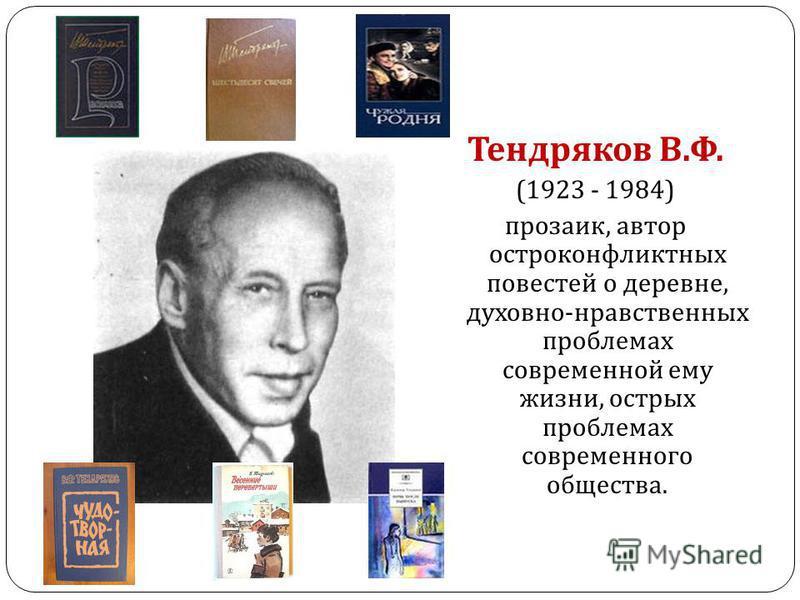 Тендряков В. Ф. (1923 - 1984) прозаик, автор остроконфликтных повестей о деревне, духовно - нравственных проблемах современной ему жизни, острых проблемах современного общества.
