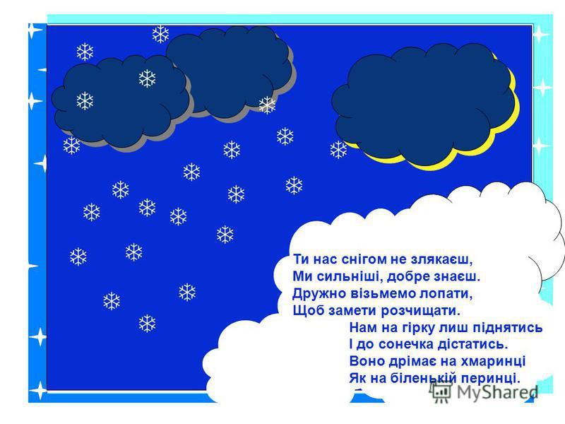 Ти нас снігом не злякаєш, Ми сильніші, добре знаєш. Дружно візьмемо лопати, Щоб замети розчищати. Нам на гірку лиш піднятись І до сонечка дістатись. Воно дрімає на хмаринці Як на біленькій перинці.