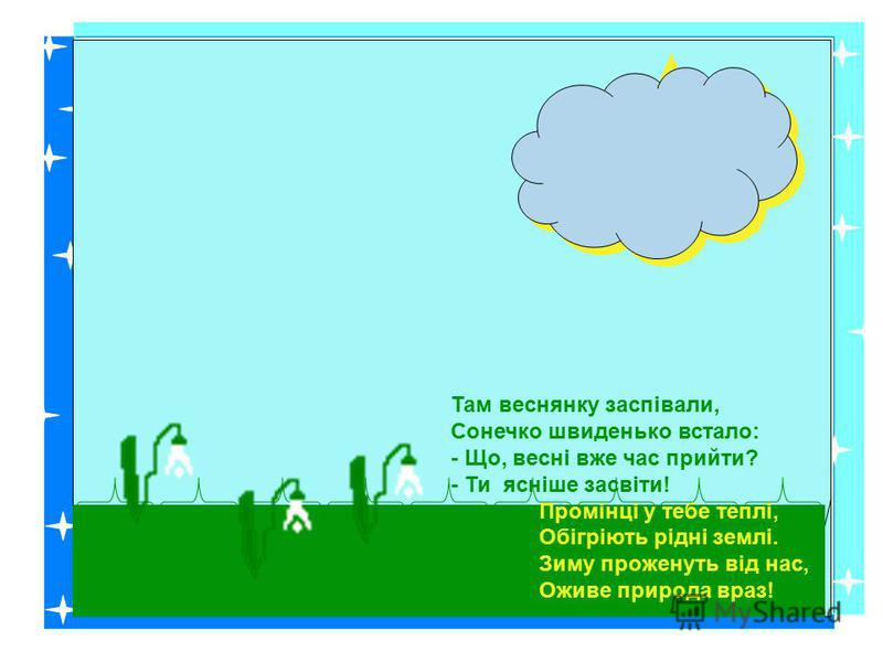 Там веснянку заспівали, Сонечко швиденько встало: - Що, весні вже час прийти? - Ти ясніше засвіти! Промінці у тебе теплі, Обігріють рідні землі. Зиму проженуть від нас, Оживе природа враз!