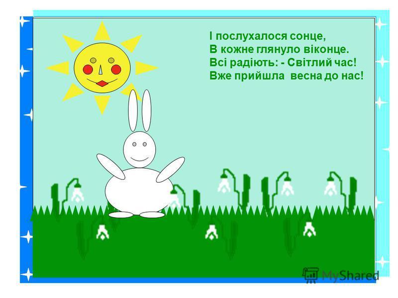 І послухалося сонце, В кожне глянуло віконце. Всі радіють: - Світлий час! Вже прийшла весна до нас!