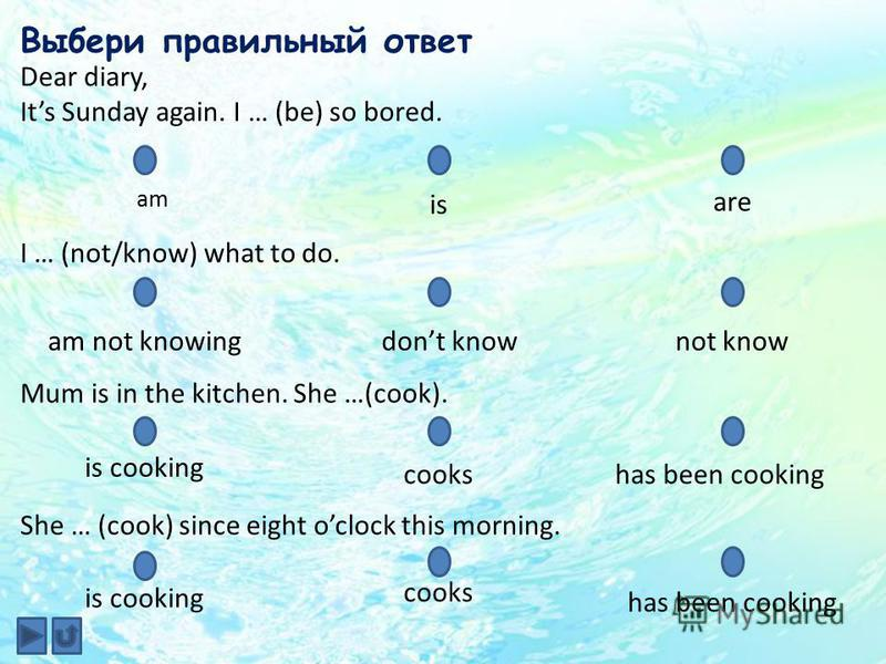 Dear diary, Its Sunday again. I … (be) so bored. Выбери правильный ответ am is are I … (not/know) what to do. dont knowam not knowingnot know Mum is in the kitchen. She …(cook). is cooking cookshas been cooking She … (cook) since eight oclock this mo