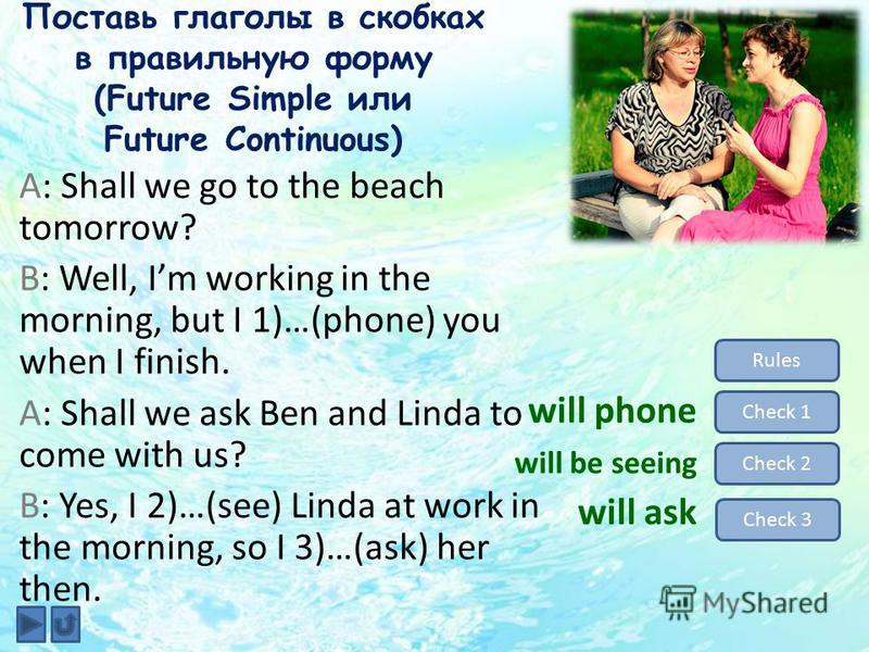 Поставь глаголы в скобках в правильную форму (Future Simple или Future Continuous) Rules Check 1 Check 2 Check 3 will phone will be seeing will ask A: Shall we go to the beach tomorrow? B: Well, Im working in the morning, but I 1)…(phone) you when I