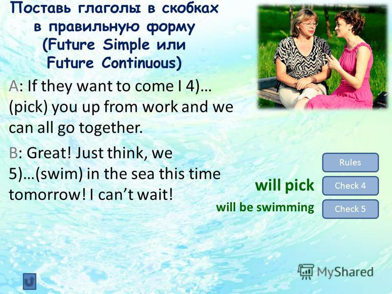 Поставь глаголы в скобках в правильную форму (Future Simple или Future Continuous) Rules Check 4 Check 5 will pick will be swimming A: If they want to come I 4)… (pick) you up from work and we can all go together. B: Great! Just think, we 5)…(swim) i
