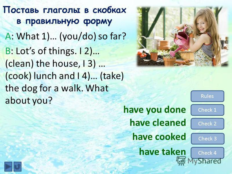 Поставь глаголы в скобках в правильную форму A: What 1)… (you/do) so far? B: Lots of things. I 2)… (clean) the house, I 3) … (cook) lunch and I 4)… (take) the dog for a walk. What about you? Rules Check 1 Check 2 Check 3 Check 4 have you done have cl